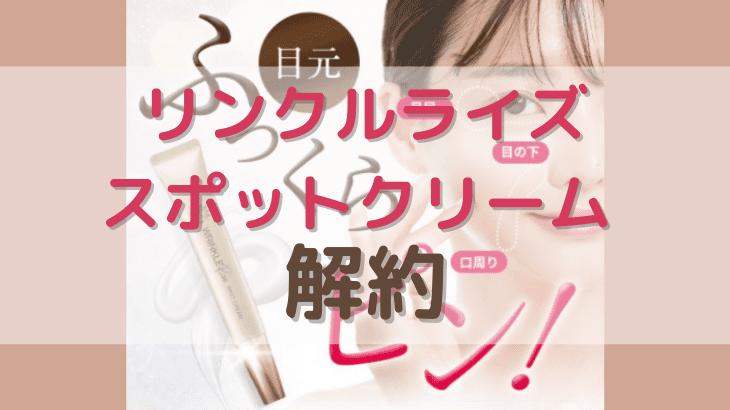 リンクルライズスポットクリームの解約方法【最新版】